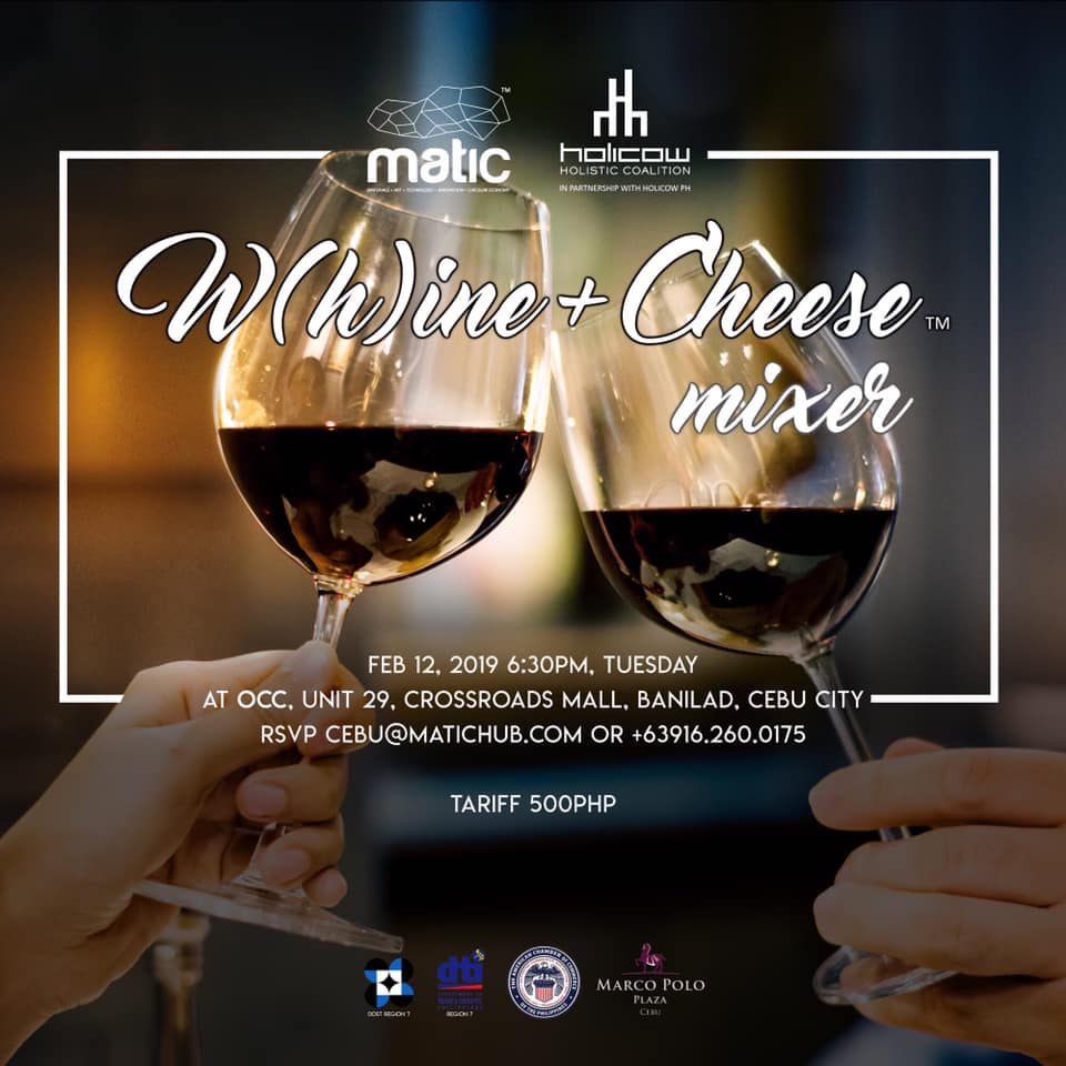 W(h)ine & Cheese is back with a mixer this February 12, 2019! Whether it's a night of hearts or the heartless, our wine, cheese and conversations will make for a perfect start to building connections and collaborations for 2019.  The W(h)ine & Cheese Night is a regular gathering which features a variety of wines and cheeses, plus little surprises with each month's new set of partners and collaborators.   W(h)ine + Cheese Mixer FEB 12, 2019 6:30PM, TUESDAY AT OCC, UNIT 29, CROSSROADS MALL, BANILAD, CEBU CITY  Register here https://goo.gl/forms/du6snot6YQh3KEcy1 RSVP cebu@matichub.com or +63916.260.0175 TARIFF 500Php
